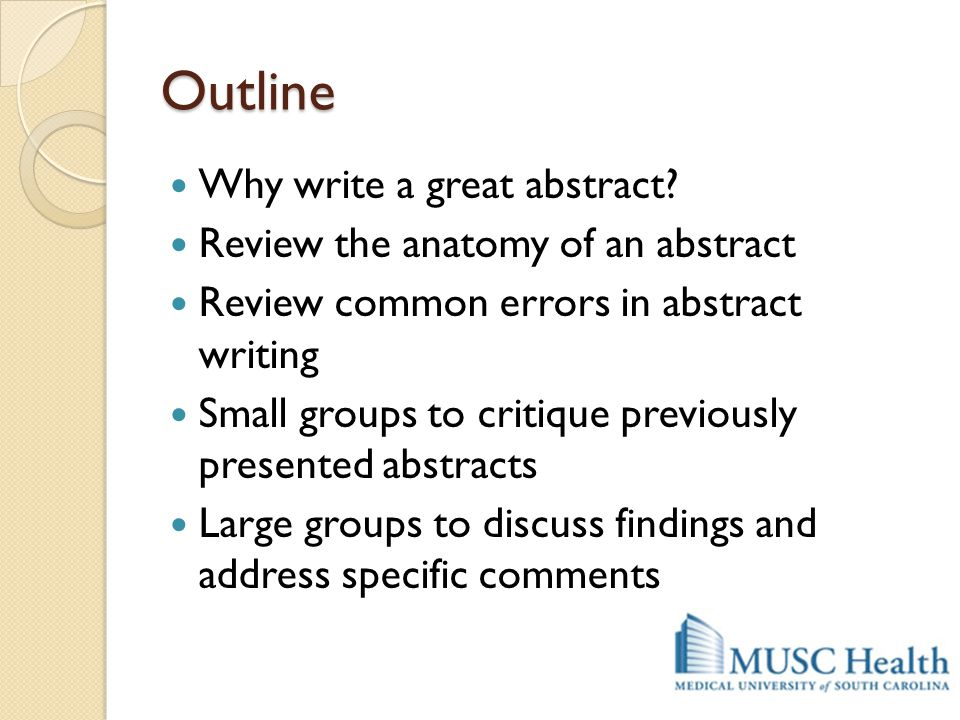 Outline Why write a great abstract Review the anatomy of an abstract