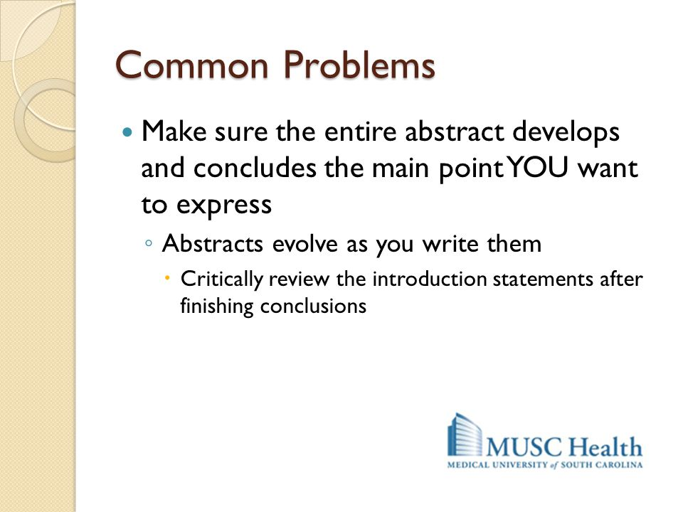 Common Problems Make sure the entire abstract develops and concludes the main point YOU want to express.