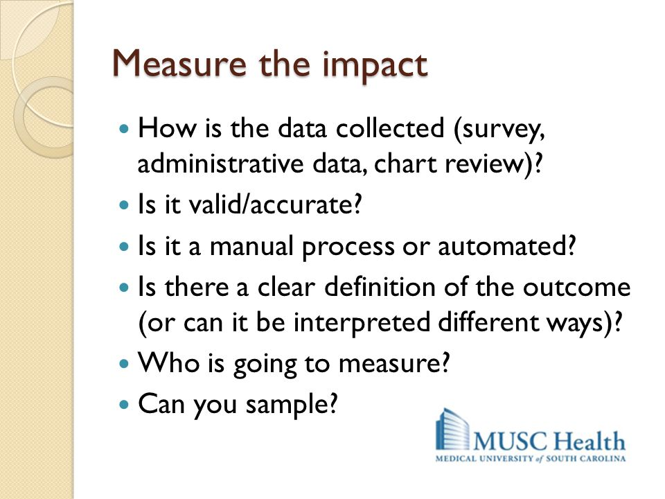Measure the impact How is the data collected (survey, administrative data, chart review) Is it valid/accurate