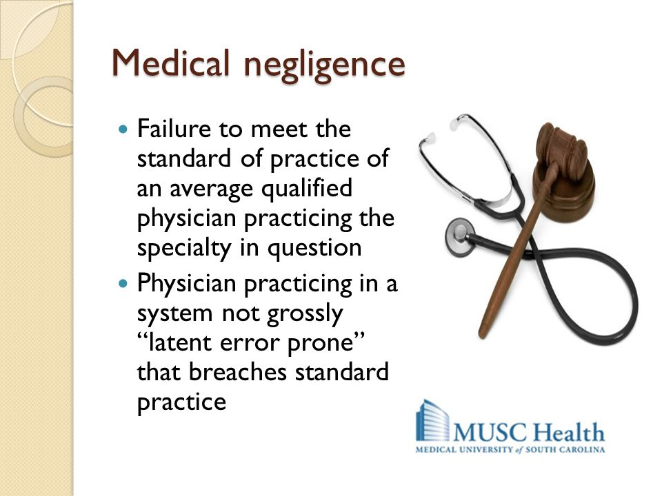 Medical negligence Failure to meet the standard of practice of an average qualified physician practicing the specialty in question.