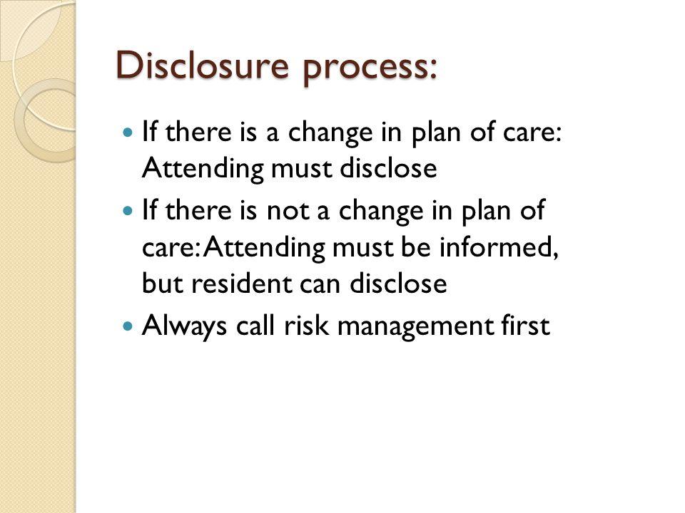 Disclosure process: If there is a change in plan of care: Attending must disclose.