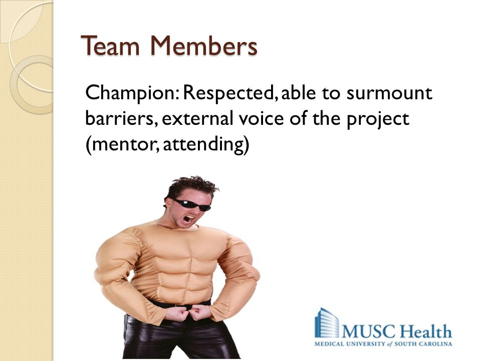 Team Members Champion: Respected, able to surmount barriers, external voice of the project (mentor, attending)