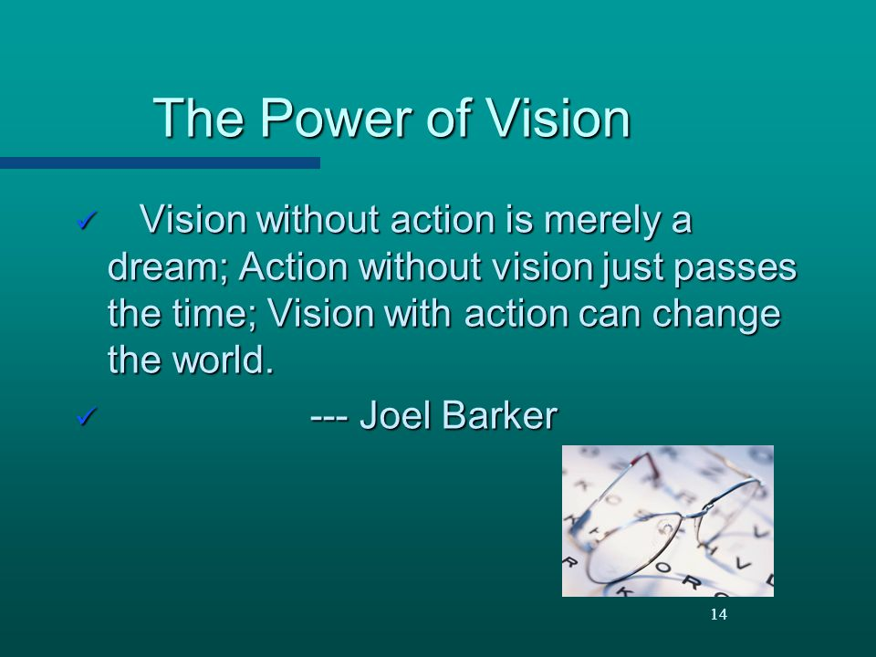 The Power of Vision Vision without action is merely a dream; Action without vision just passes the time; Vision with action can change the world.