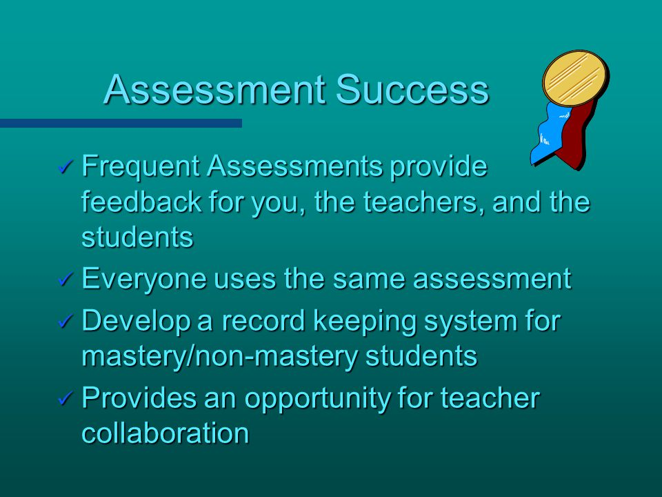 Assessment Success Frequent Assessments provide feedback for you, the teachers, and the students.