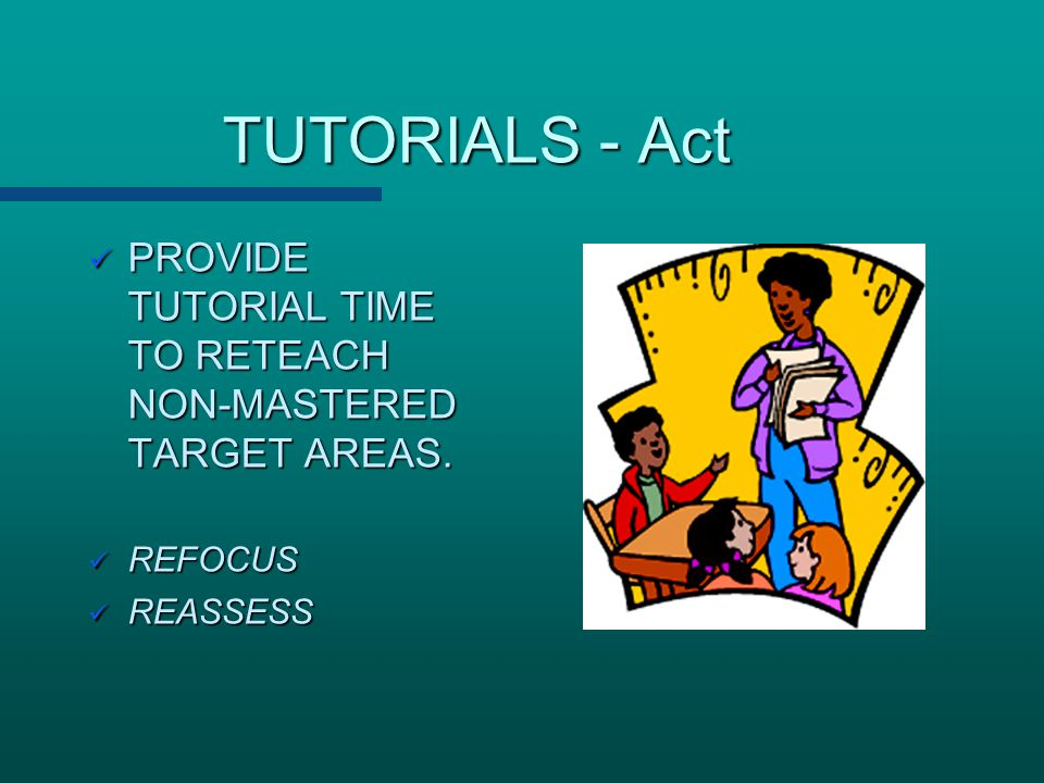 TUTORIALS - Act PROVIDE TUTORIAL TIME TO RETEACH NON-MASTERED TARGET AREAS. REFOCUS REASSESS