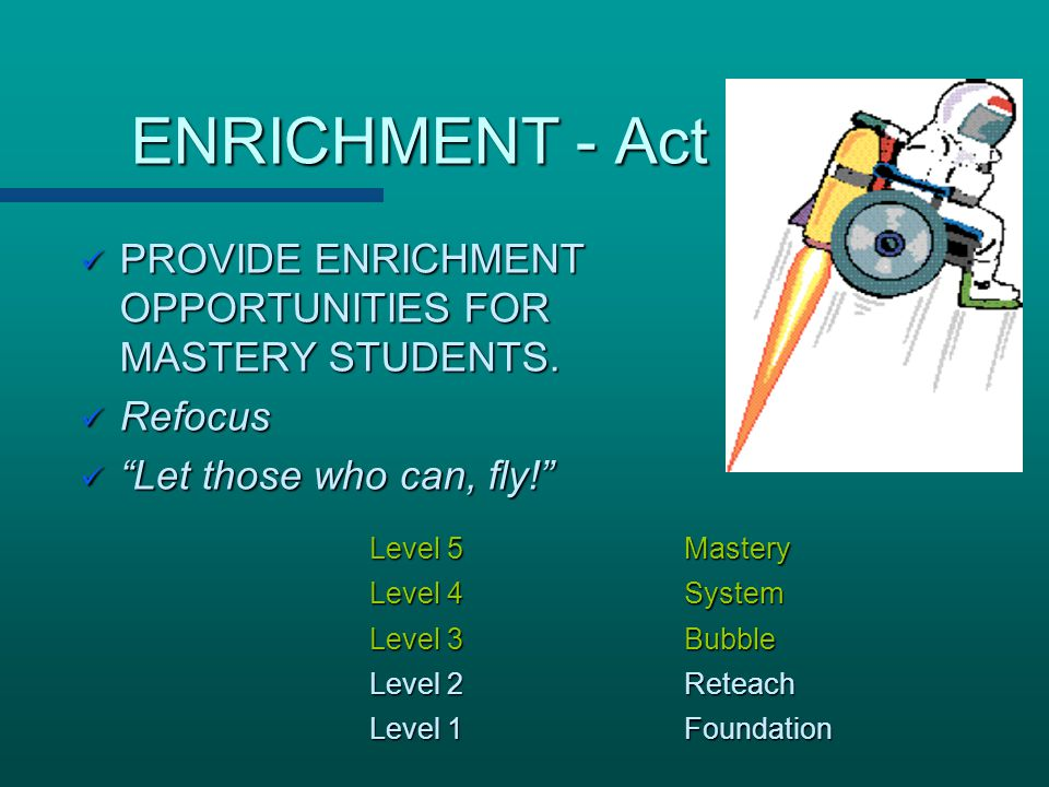 ENRICHMENT - Act PROVIDE ENRICHMENT OPPORTUNITIES FOR MASTERY STUDENTS. Refocus. Let those who can, fly!