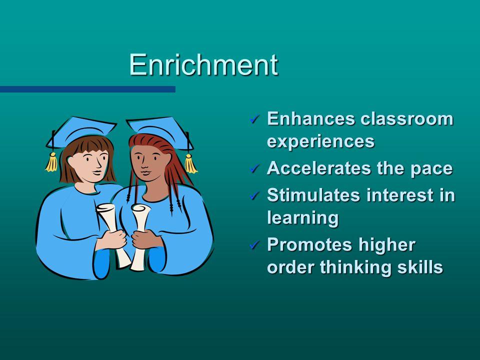 Enrichment Enhances classroom experiences Accelerates the pace