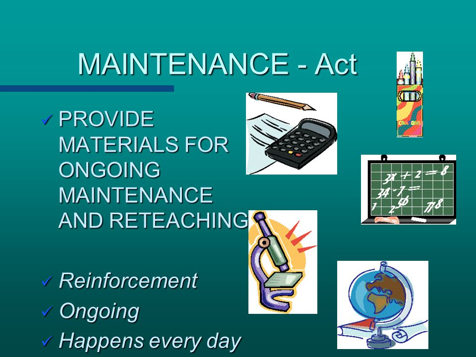 MAINTENANCE - Act PROVIDE MATERIALS FOR ONGOING MAINTENANCE AND RETEACHING. Reinforcement. Ongoing.