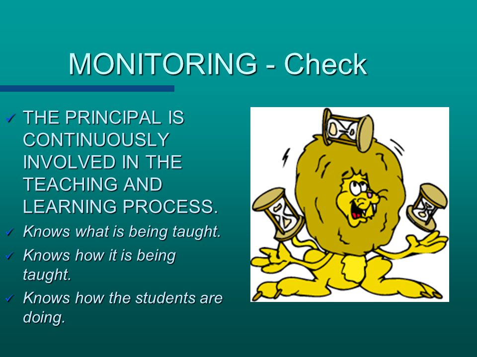 MONITORING - Check THE PRINCIPAL IS CONTINUOUSLY INVOLVED IN THE TEACHING AND LEARNING PROCESS.