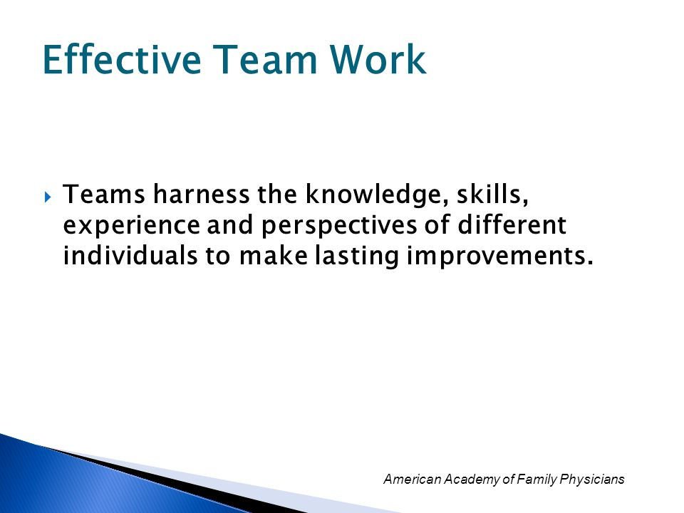 Effective Team Work Teams harness the knowledge, skills, experience and perspectives of different individuals to make lasting improvements.