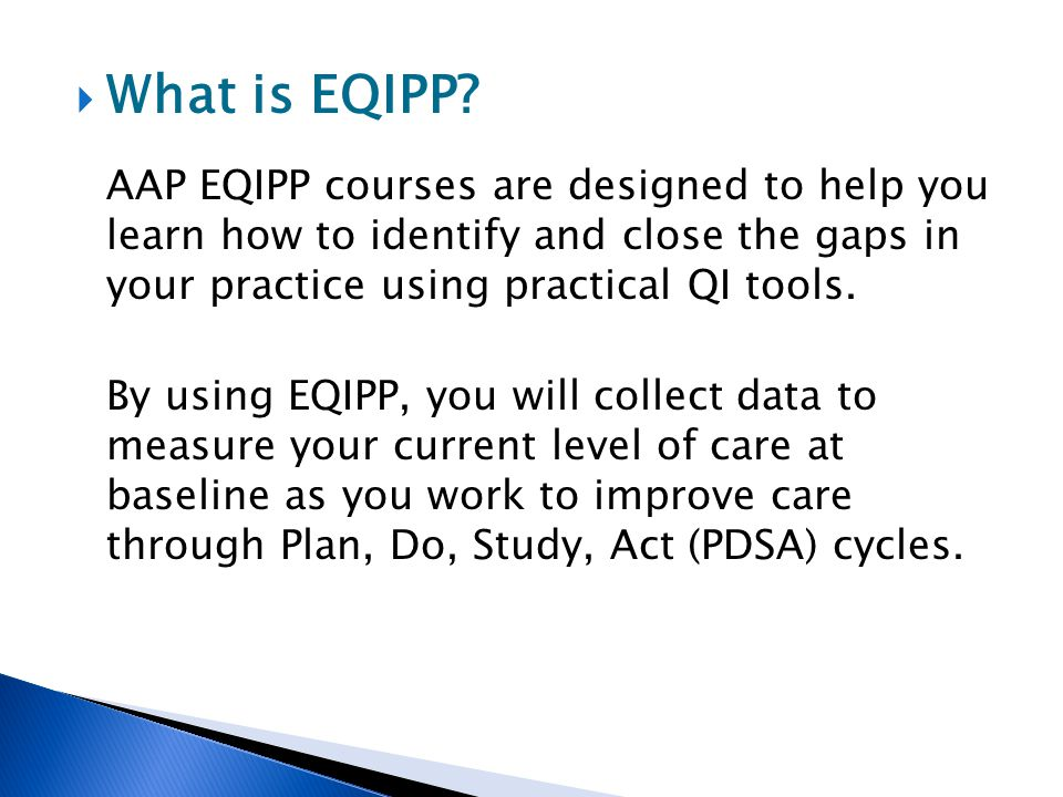 What is EQIPP AAP EQIPP courses are designed to help you learn how to identify and close the gaps in your practice using practical QI tools.