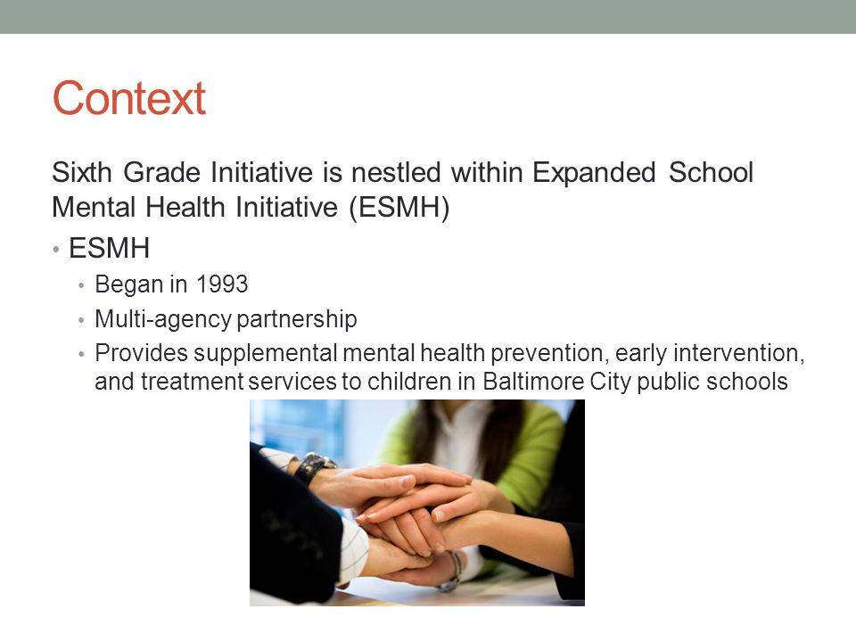 Context Sixth Grade Initiative is nestled within Expanded School Mental Health Initiative (ESMH) ESMH.