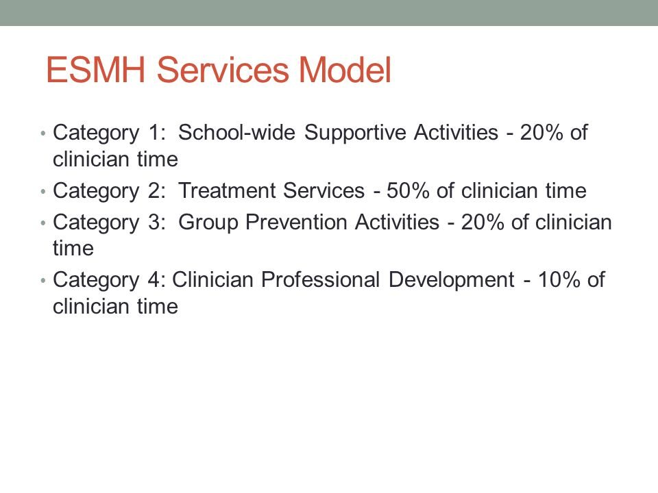 ESMH Services Model Category 1: School-wide Supportive Activities - 20% of clinician time. Category 2: Treatment Services - 50% of clinician time.