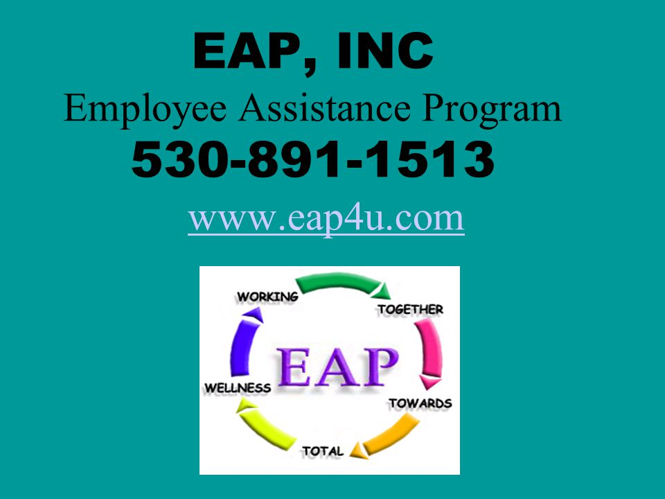 EAP, INC Employee Assistance Program 530-891-1513 www.eap4u.com