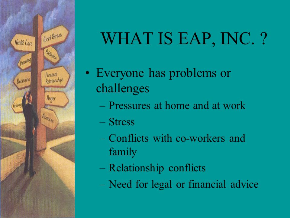 WHAT IS EAP, INC. Everyone has problems or challenges