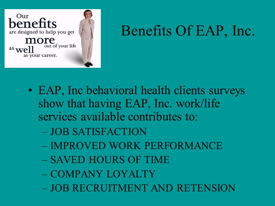 Benefits Of EAP, Inc. EAP, Inc behavioral health clients surveys show that having EAP, Inc. work/life services available contributes to: