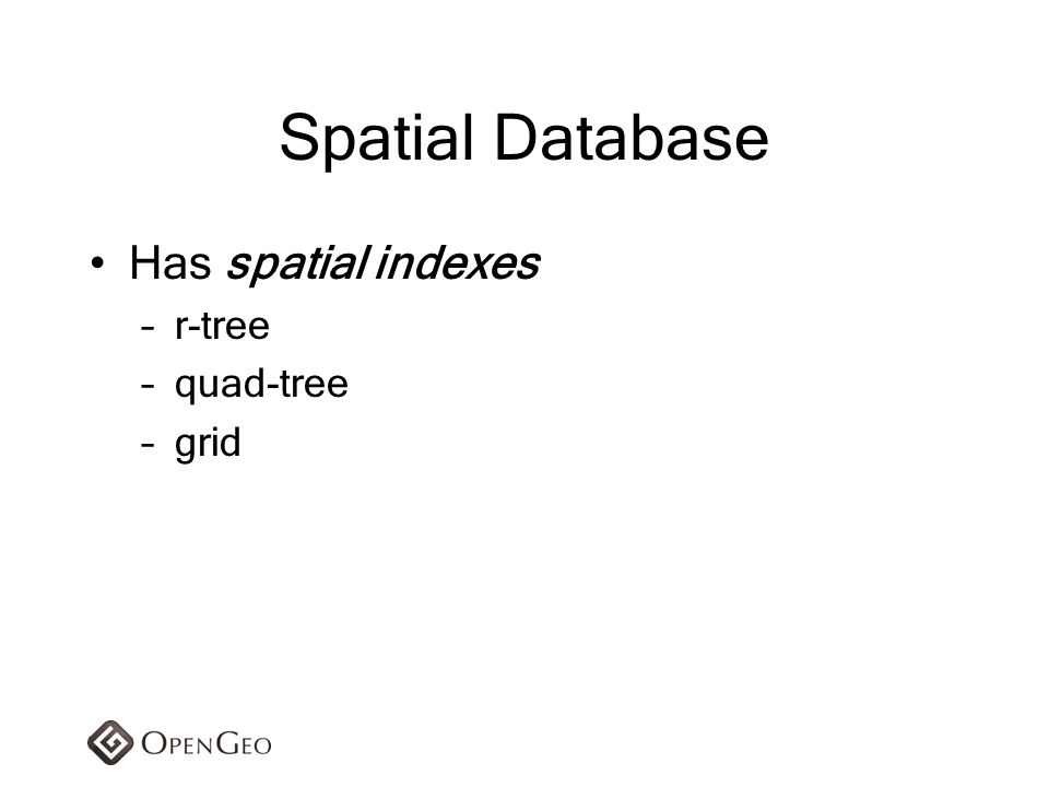 Spatial Database Has spatial indexes r-tree quad-tree grid