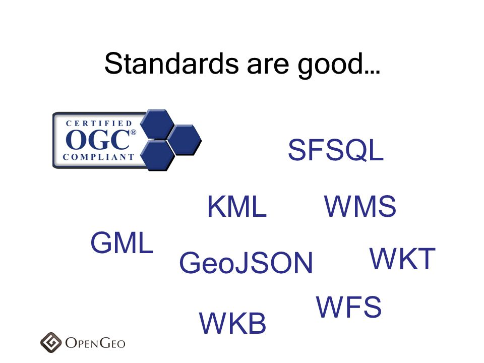 Standards are good… SFSQL KML WMS GML WKT GeoJSON WFS WKB