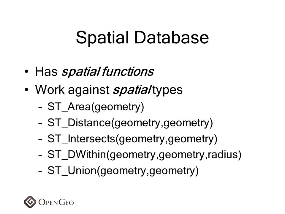 Spatial Database Has spatial functions Work against spatial types