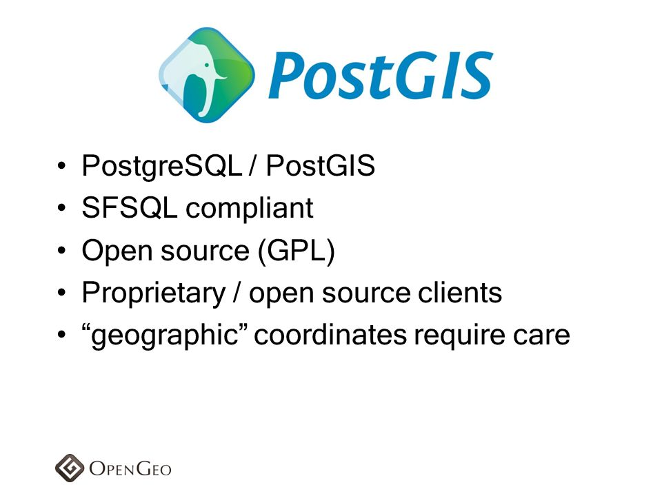 PostgreSQL / PostGIS SFSQL compliant. Open source (GPL) Proprietary / open source clients.