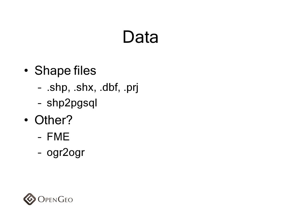 Data Shape files .shp, .shx, .dbf, .prj shp2pgsql Other FME ogr2ogr