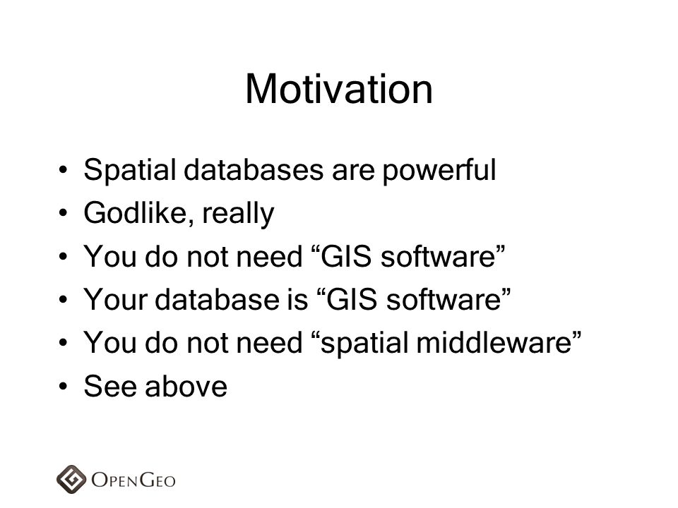 Motivation Spatial databases are powerful Godlike, really
