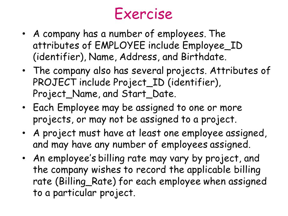 Exercise A company has a number of employees. The attributes of EMPLOYEE include Employee_ID (identifier), Name, Address, and Birthdate.