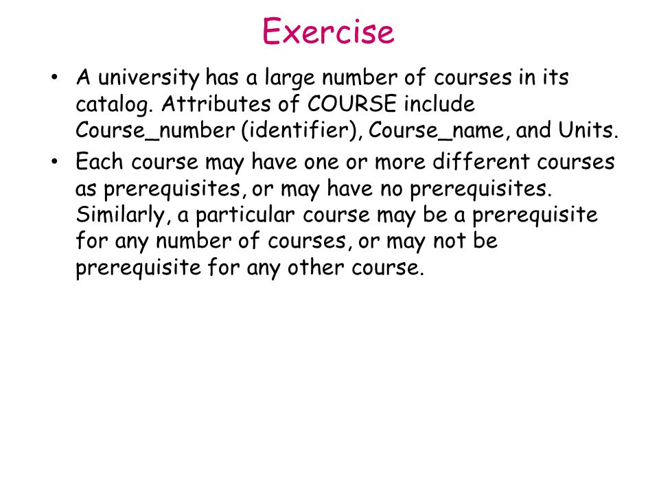 Exercise A university has a large number of courses in its catalog. Attributes of COURSE include Course_number (identifier), Course_name, and Units.
