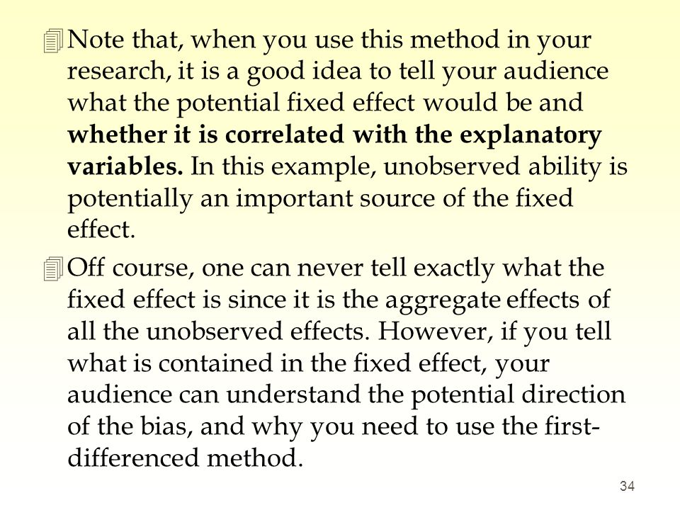 Note that, when you use this method in your research, it is a good idea to tell your audience what the potential fixed effect would be and whether it is correlated with the explanatory variables. In this example, unobserved ability is potentially an important source of the fixed effect.