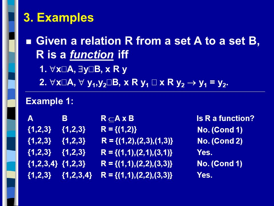 3. Examples Given a relation R from a set A to a set B, R is a function iff. 1. xÎA, $yÎB, x R y.