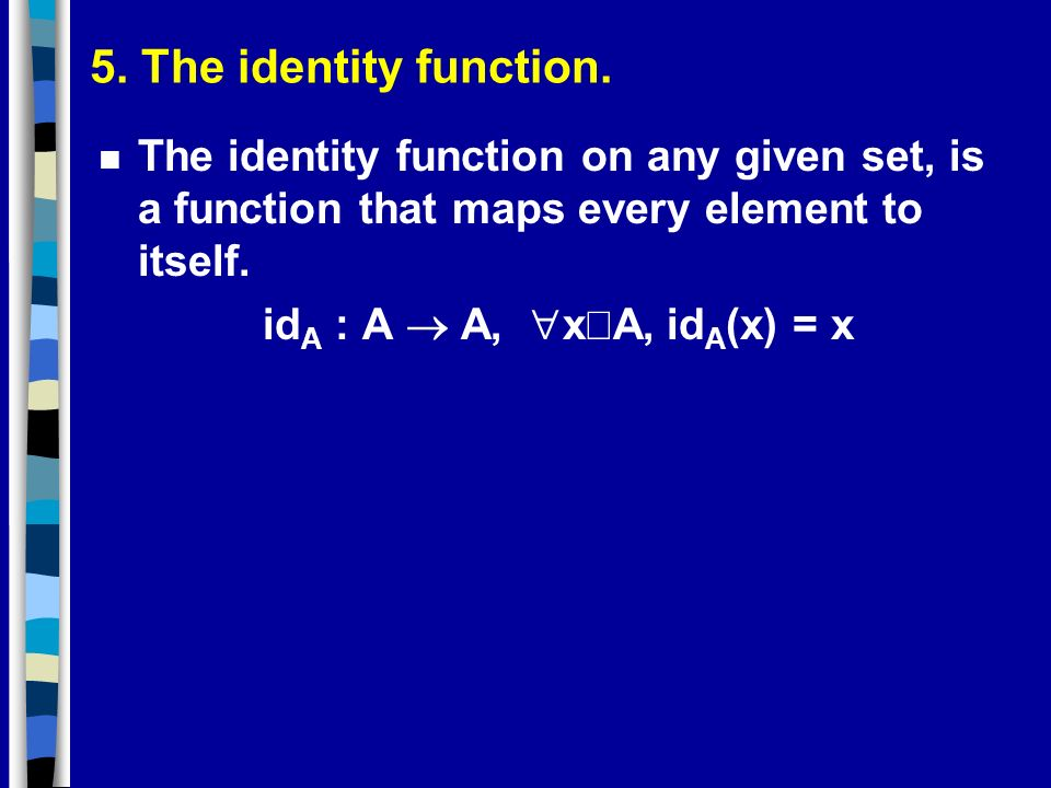 5. The identity function. The identity function on any given set, is a function that maps every element to itself.