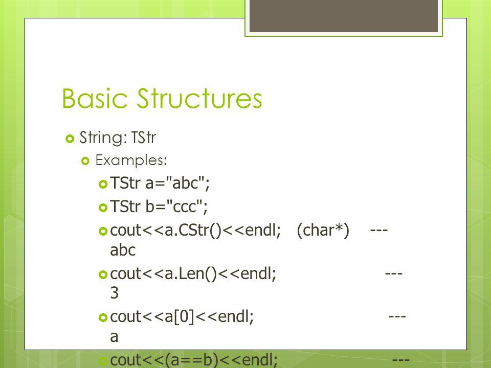 Basic Structures String: TStr TStr a= abc ; TStr b= ccc ;