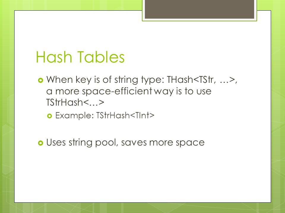 Hash Tables When key is of string type: THash<TStr, …>, a more space-efficient way is to use TStrHash<…>