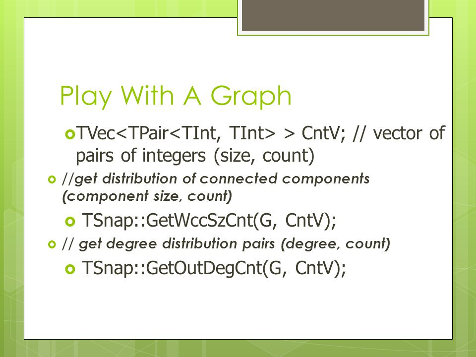 Play With A Graph TVec<TPair<TInt, TInt> > CntV; // vector of pairs of integers (size, count)