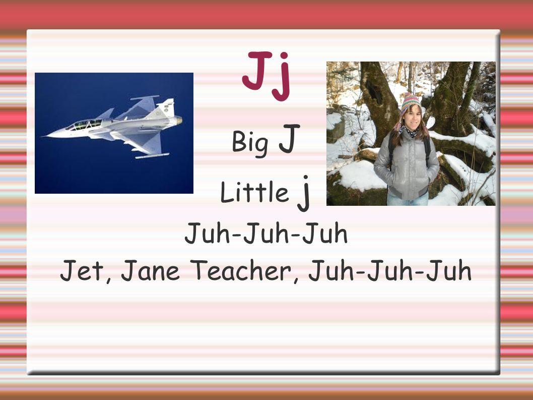 Jet, Jane Teacher, Juh-Juh-Juh