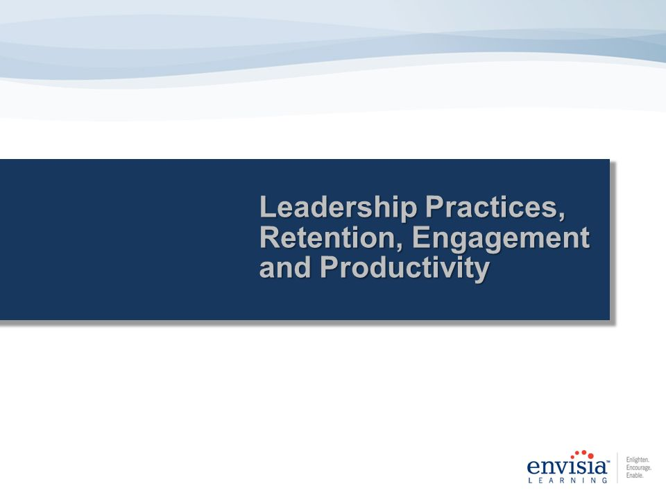 Leadership Practices, Retention, Engagement and Productivity