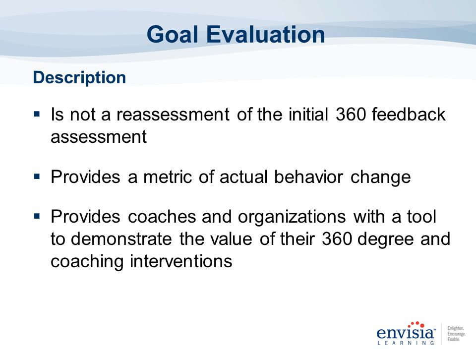 Goal Evaluation Description. Is not a reassessment of the initial 360 feedback assessment. Provides a metric of actual behavior change.