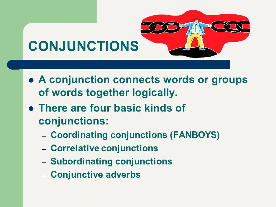 CONJUNCTIONS A conjunction connects words or groups of words together logically. There are four basic kinds of conjunctions: