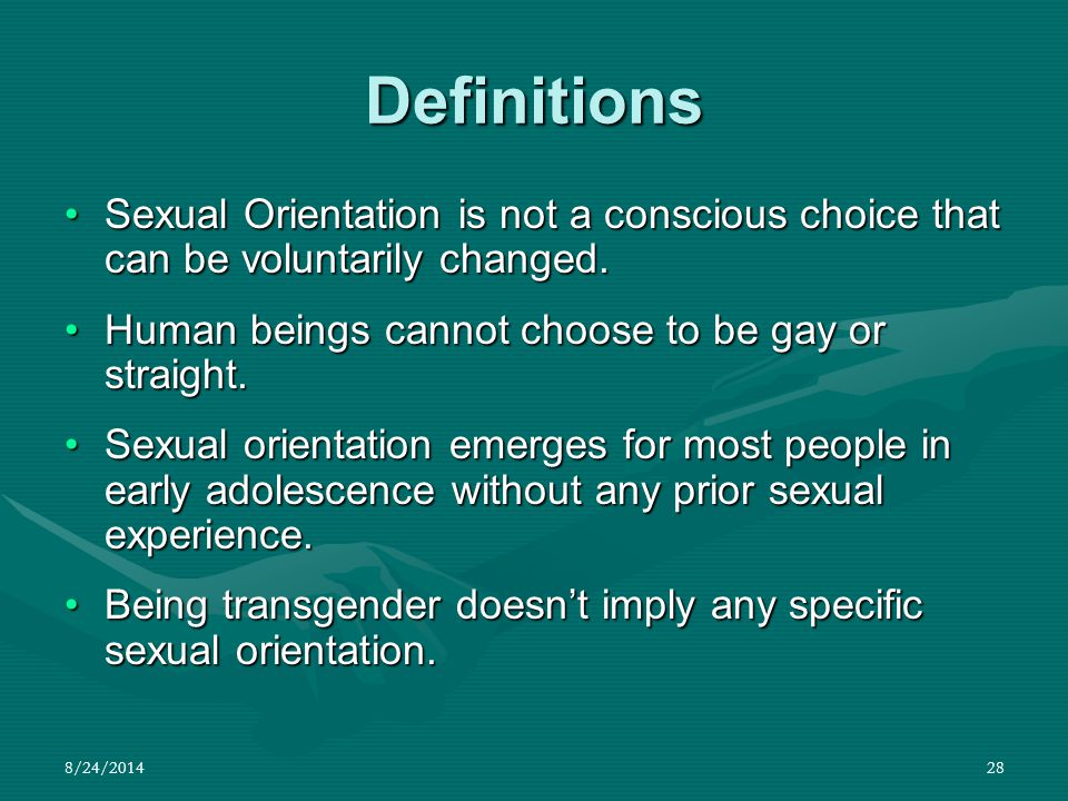 Definitions Sexual Orientation is not a conscious choice that can be voluntarily changed. Human beings cannot choose to be gay or straight.
