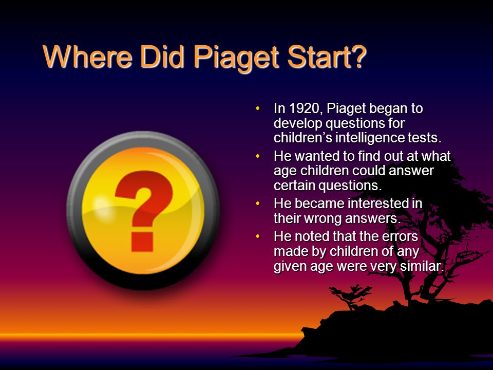Where Did Piaget Start In 1920, Piaget began to develop questions for children's intelligence tests.