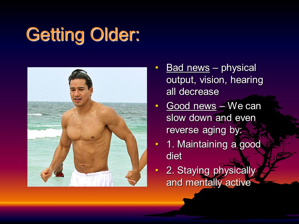 Getting Older: Bad news – physical output, vision, hearing all decrease. Good news – We can slow down and even reverse aging by: