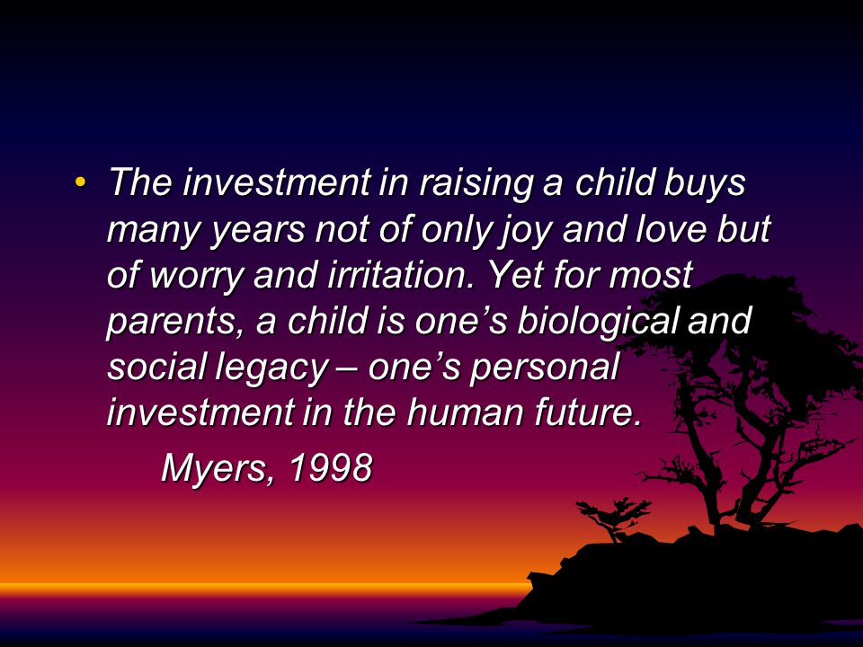 The investment in raising a child buys many years not of only joy and love but of worry and irritation. Yet for most parents, a child is one's biological and social legacy – one's personal investment in the human future.