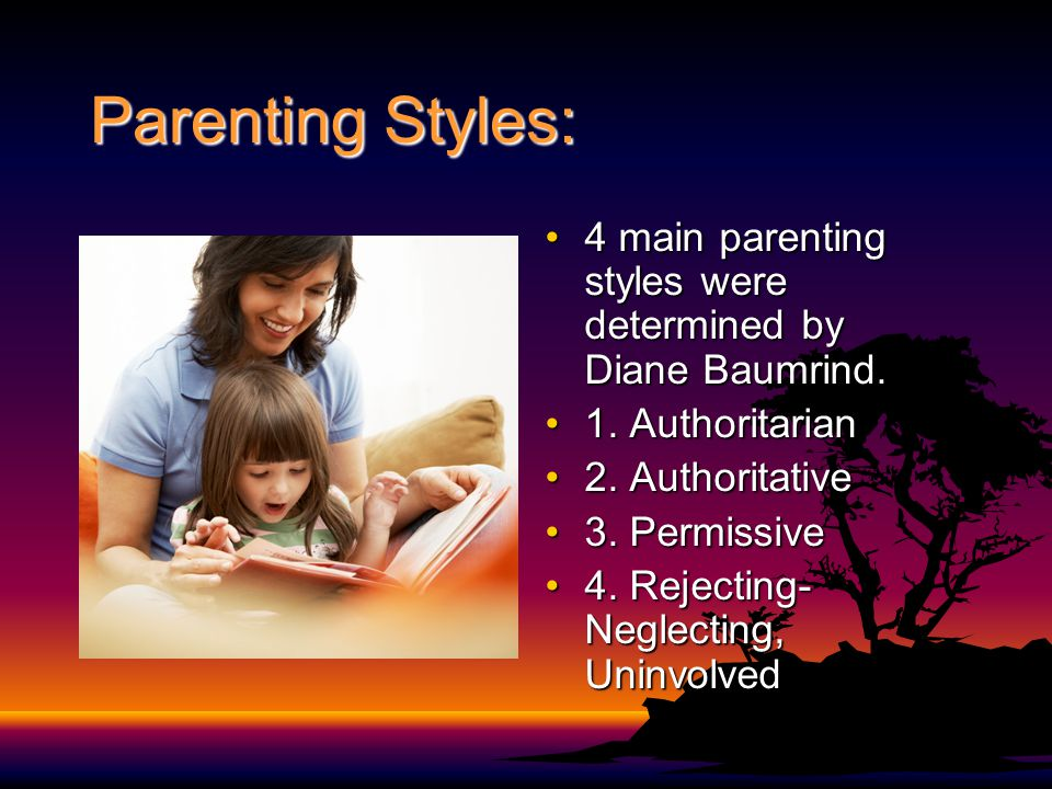 Parenting Styles: 4 main parenting styles were determined by Diane Baumrind. 1. Authoritarian. 2. Authoritative.
