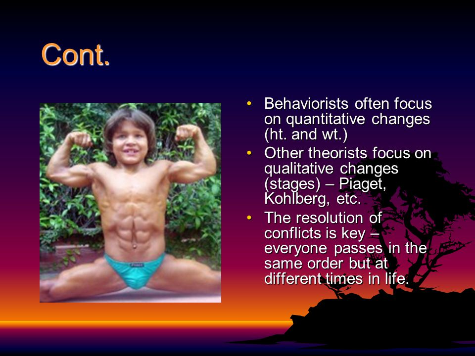 Cont. Behaviorists often focus on quantitative changes (ht. and wt.)