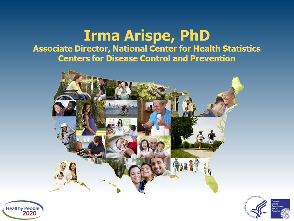 Irma Arispe, PhD Associate Director, National Center for Health Statistics Centers for Disease Control and Prevention