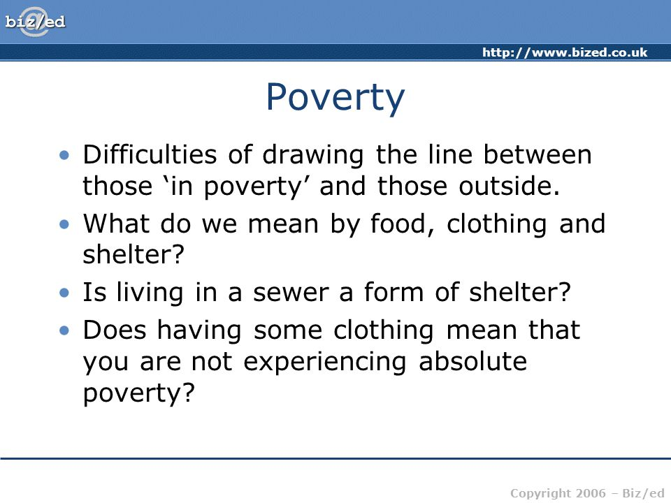 Poverty Difficulties of drawing the line between those 'in poverty' and those outside. What do we mean by food, clothing and shelter
