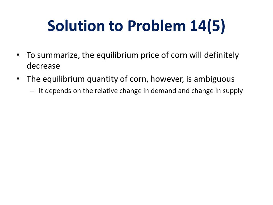 Solution to Problem 14(5) To summarize, the equilibrium price of corn will definitely decrease.