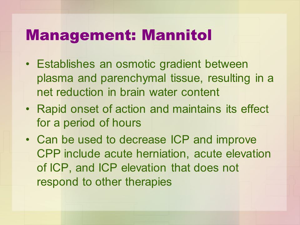 Management: Mannitol Establishes an osmotic gradient between plasma and parenchymal tissue, resulting in a net reduction in brain water content.