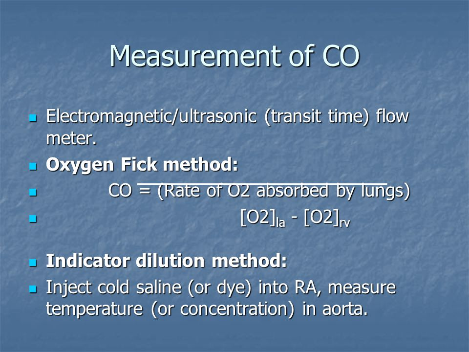 Measurement of CO Electromagnetic/ultrasonic (transit time) flow meter. Oxygen Fick method: CO = (Rate of O2 absorbed by lungs)