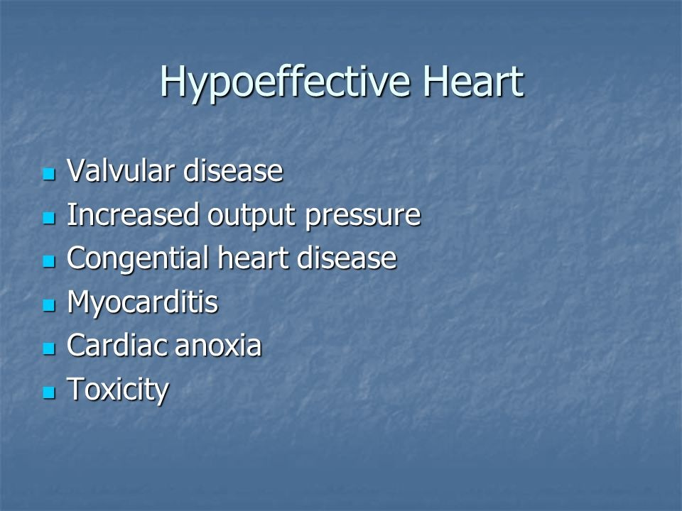 Hypoeffective Heart Valvular disease Increased output pressure